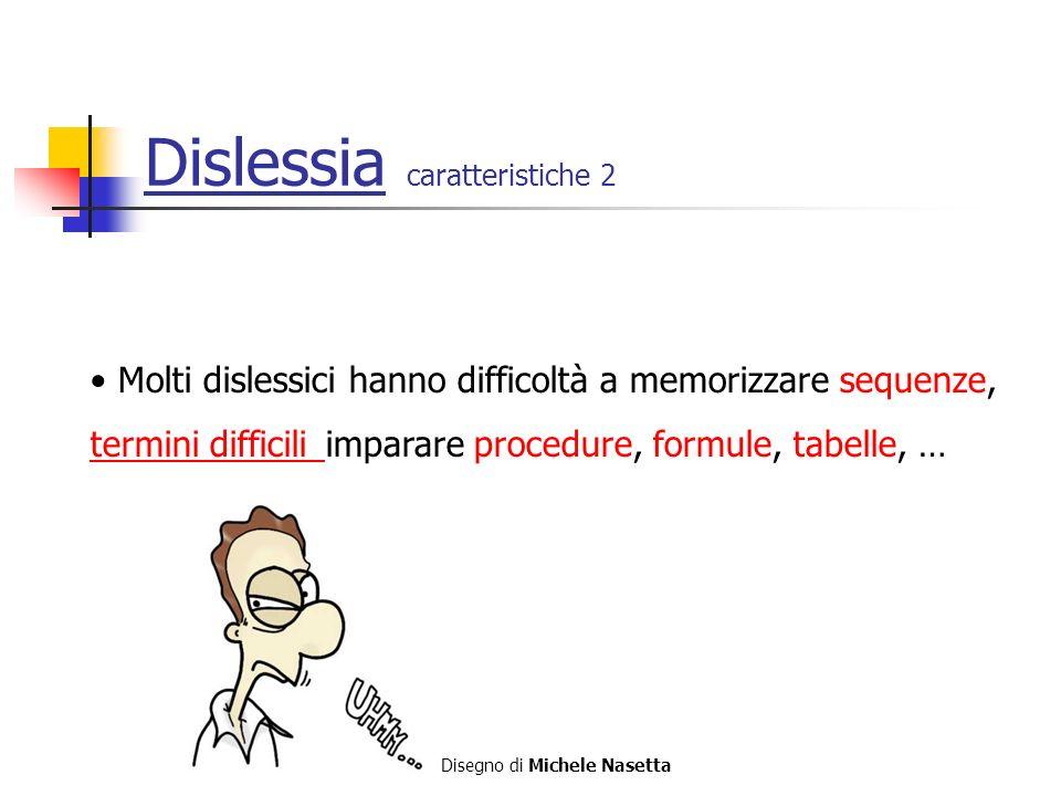 Dislessia caratteristiche 2 Molti dislessici hanno difficoltà a memorizzare sequenze, termini difficili imparare procedure, formule, tabelle, … termini difficili Disegno di Michele Nasetta