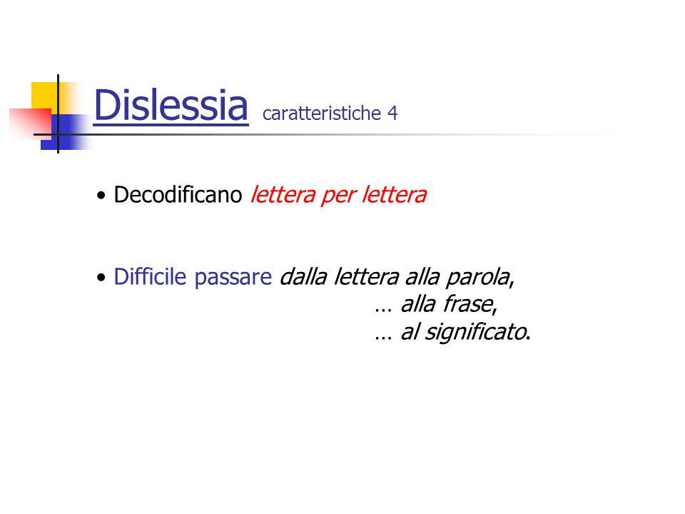 Dislessia caratteristiche 4 Decodificano lettera per lettera Difficile passare dalla lettera alla parola, … alla frase, … al significato.
