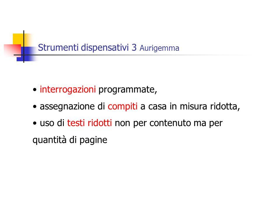 Strumenti dispensativi 3 Aurigemma interrogazioni programmate, assegnazione di compiti a casa in misura ridotta, uso di testi ridotti non per contenuto ma per quantità di pagine