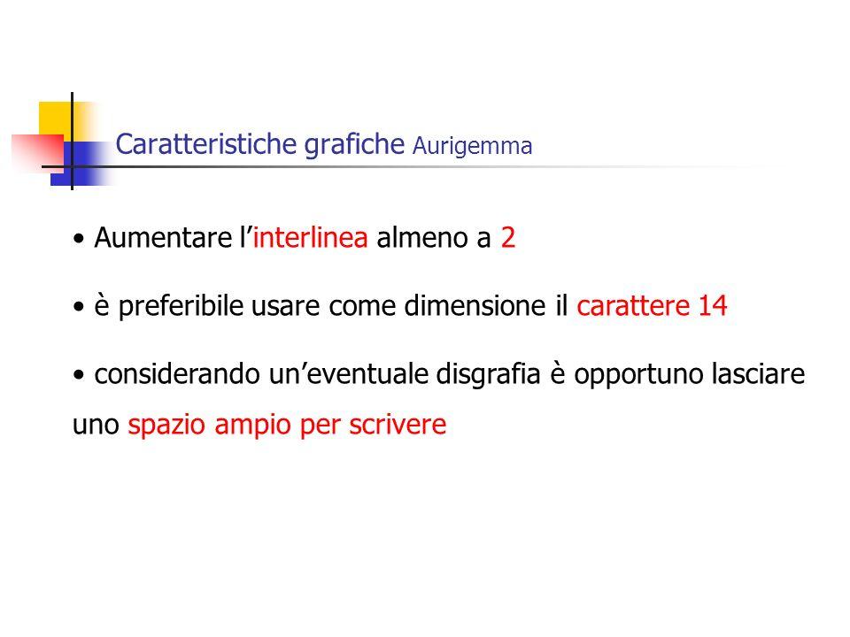 Caratteristiche grafiche Aurigemma Aumentare linterlinea almeno a 2 è preferibile usare come dimensione il carattere 14 considerando uneventuale disgrafia è opportuno lasciare uno spazio ampio per scrivere