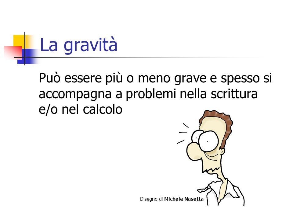 La gravità Può essere più o meno grave e spesso si accompagna a problemi nella scrittura e/o nel calcolo Disegno di Michele Nasetta