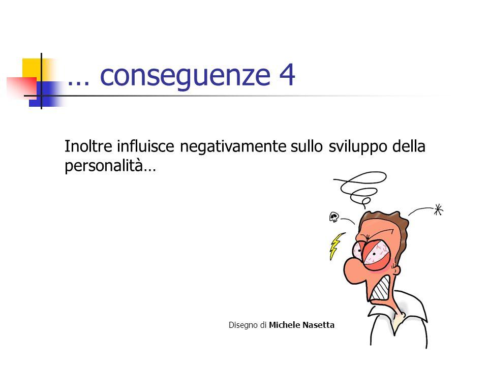 … conseguenze 4 Inoltre influisce negativamente sullo sviluppo della personalità… Disegno di Michele Nasetta