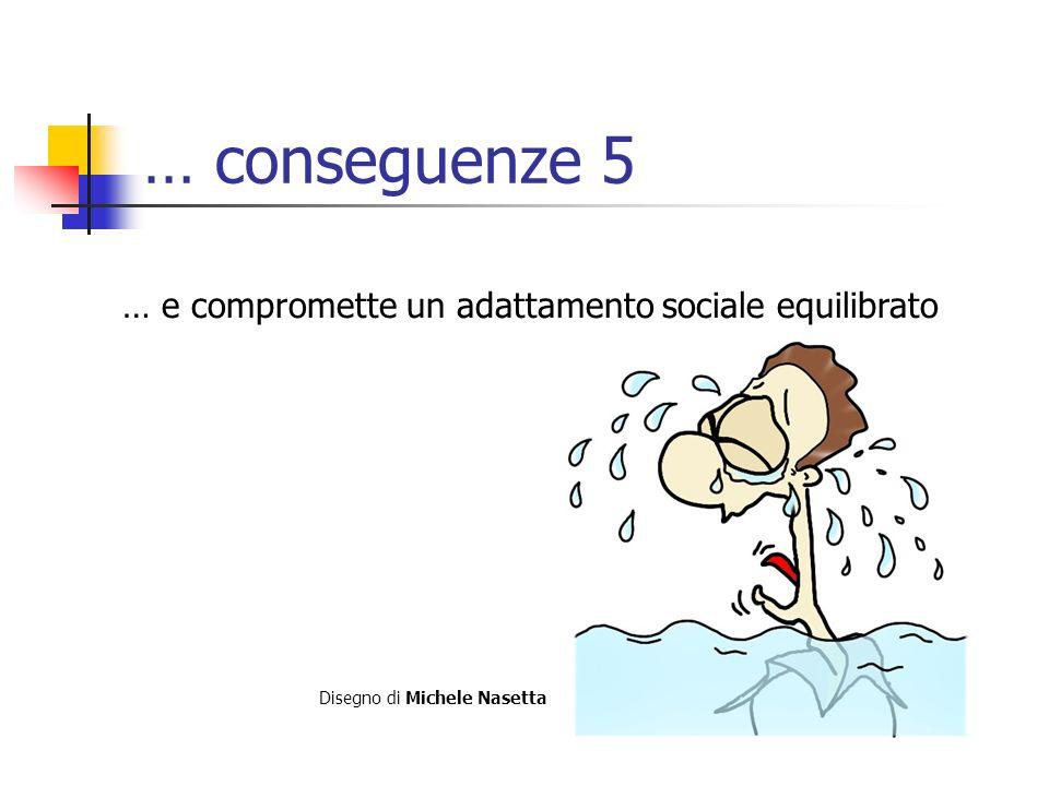 … conseguenze 5 … e compromette un adattamento sociale equilibrato Disegno di Michele Nasetta