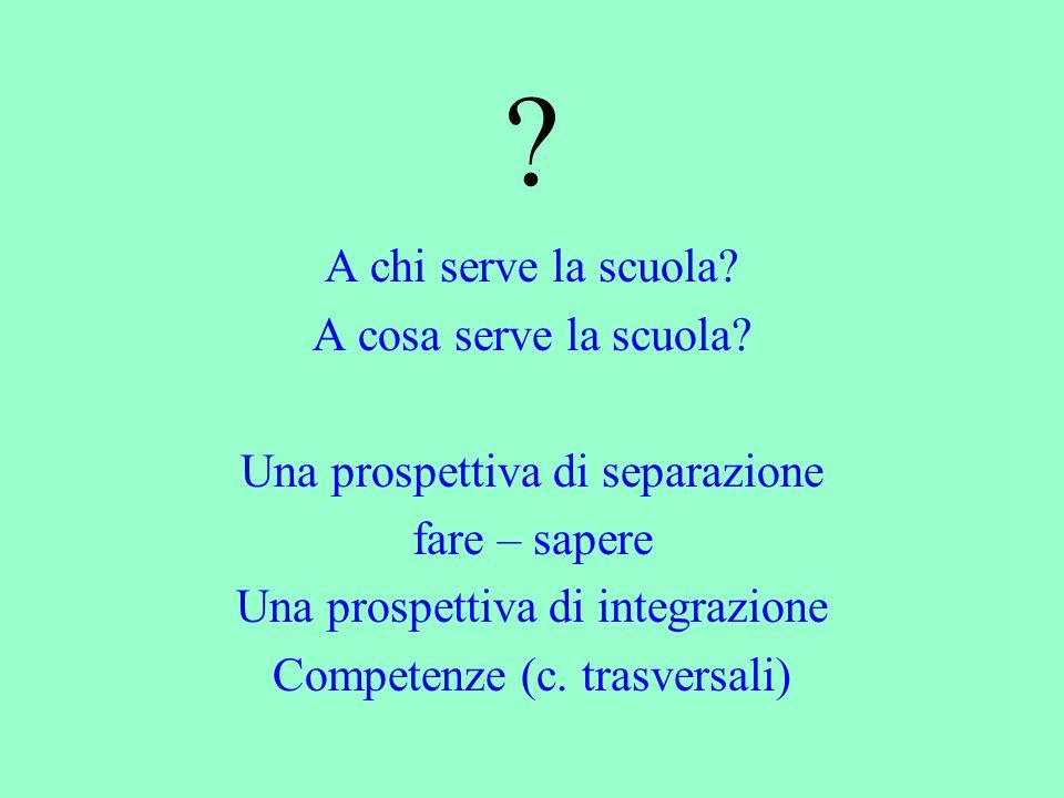 ? A chi serve la scuola? A cosa serve la scuola? Una prospettiva di separazione fare – sapere Una prospettiva di integrazione Competenze (c. trasversa