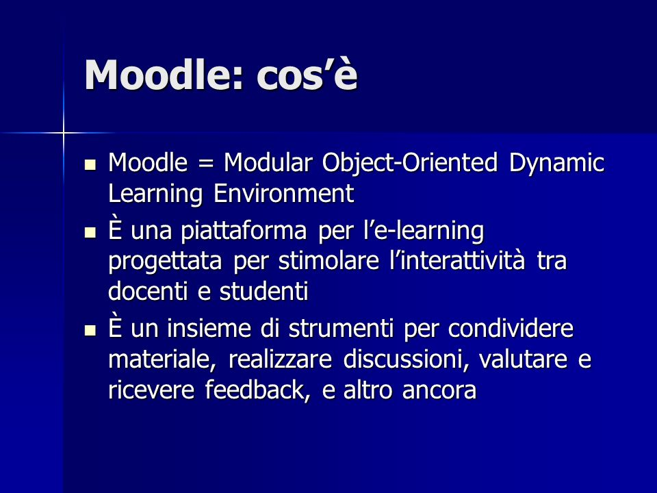 Moodle: cosè Moodle = Modular Object-Oriented Dynamic Learning Environment Moodle = Modular Object-Oriented Dynamic Learning Environment È una piattaf