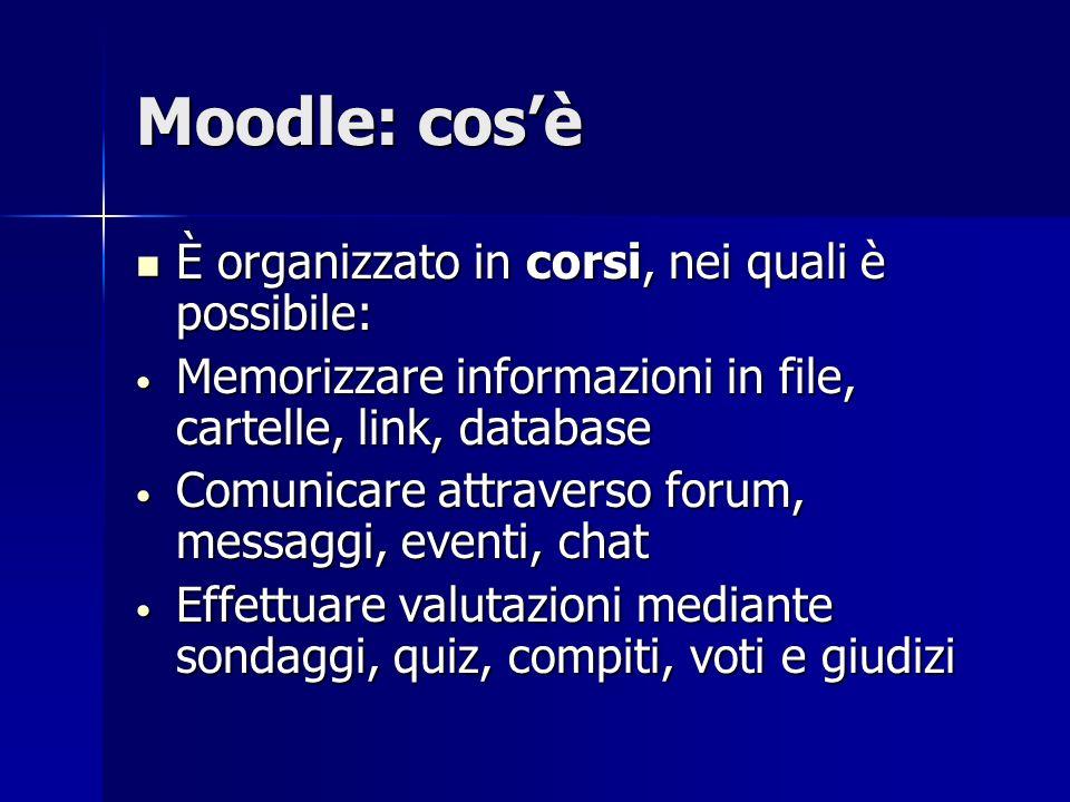 Moodle: cosè È organizzato in corsi, nei quali è possibile: È organizzato in corsi, nei quali è possibile: Memorizzare informazioni in file, cartelle,