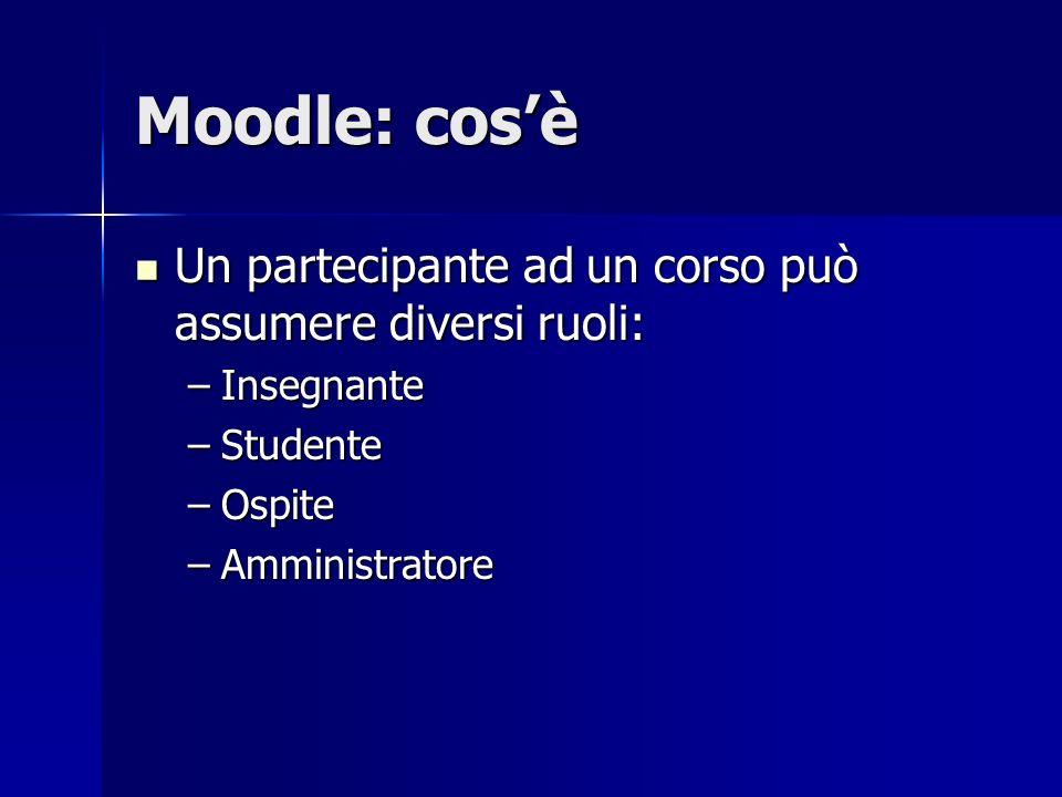 Moodle: cosè Un partecipante ad un corso può assumere diversi ruoli: Un partecipante ad un corso può assumere diversi ruoli: –Insegnante –Studente –Os