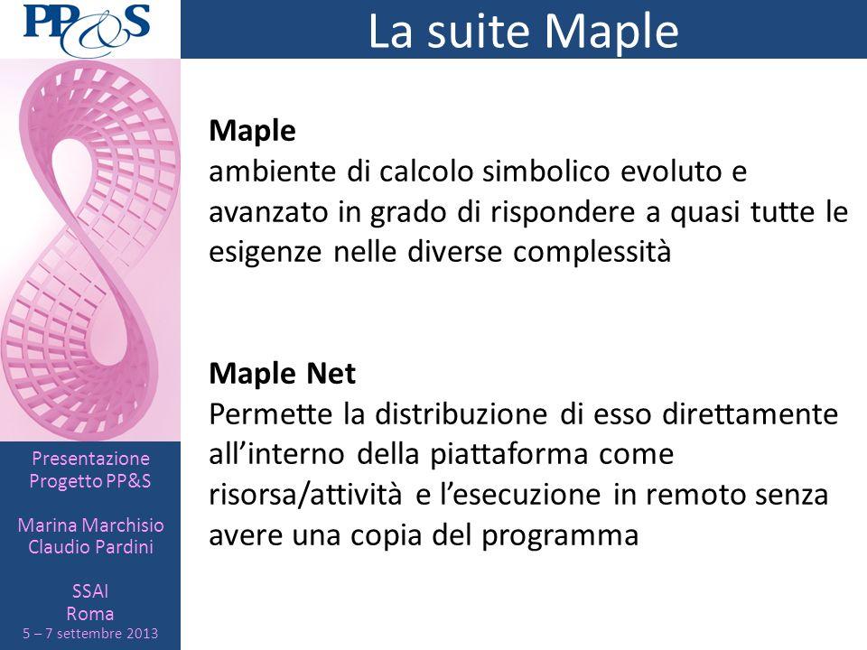 Presentazione Progetto PP&S Marina Marchisio Claudio Pardini SSAI Roma 5 – 7 settembre 2013 La suite Maple Maple ambiente di calcolo simbolico evoluto