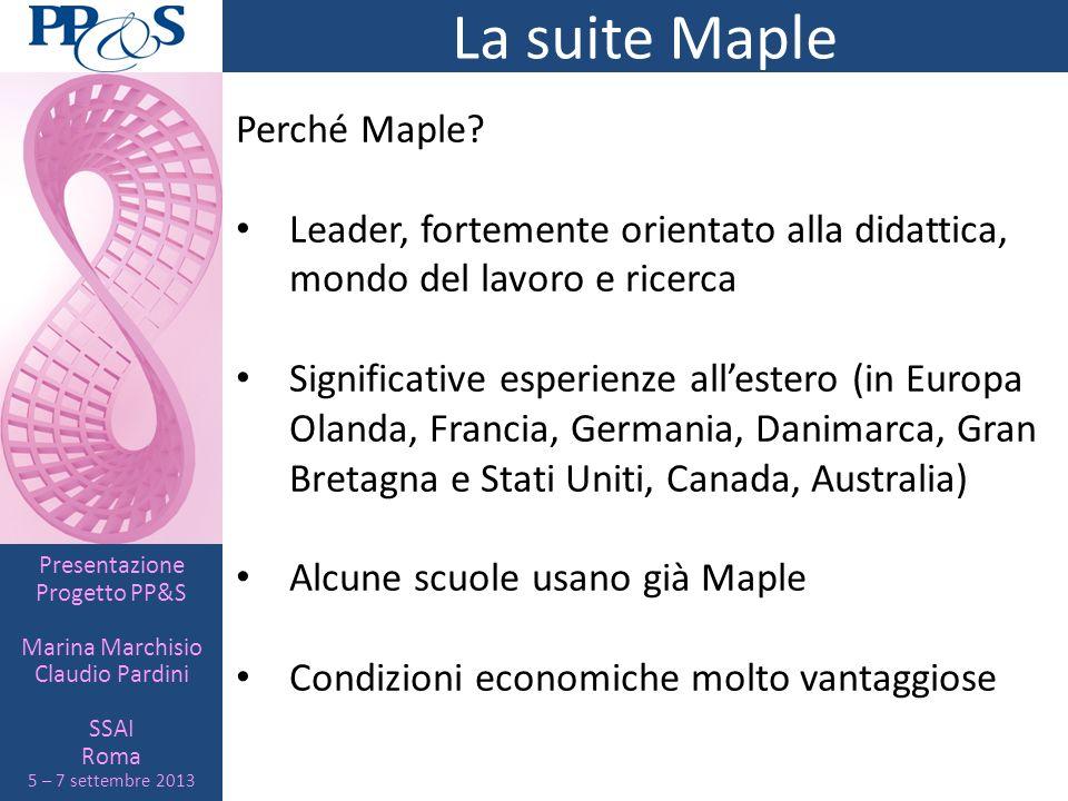 Presentazione Progetto PP&S Marina Marchisio Claudio Pardini SSAI Roma 5 – 7 settembre 2013 La suite Maple Perché Maple? Leader, fortemente orientato