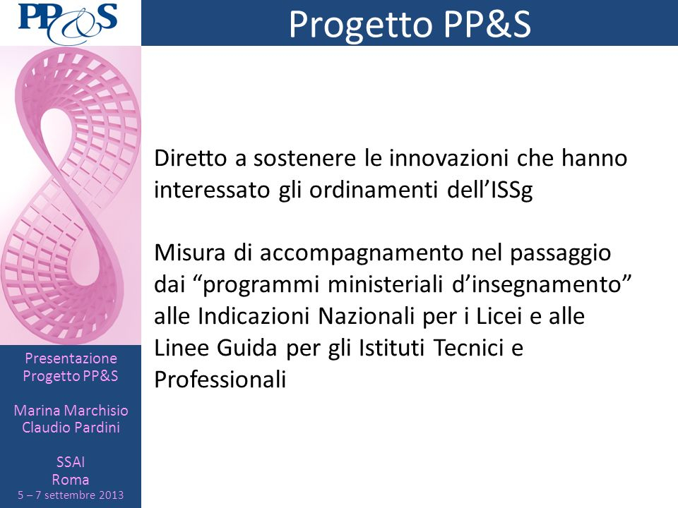 Presentazione Progetto PP&S Marina Marchisio Claudio Pardini SSAI Roma 5 – 7 settembre 2013 Progetto PP&S Diretto a sostenere le innovazioni che hanno