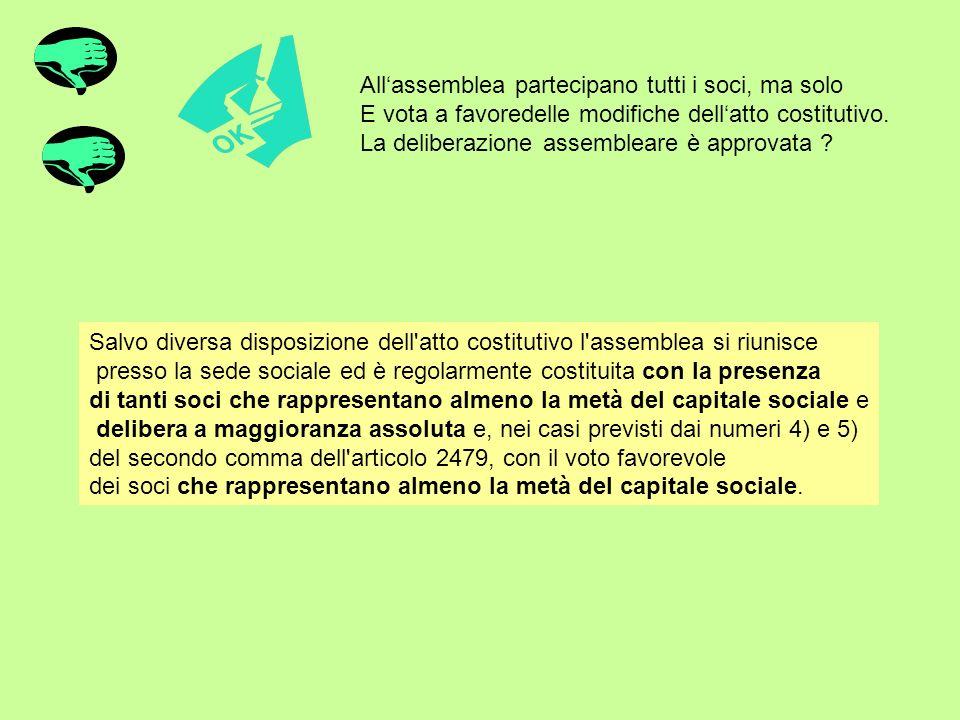 Allassemblea partecipano tutti i soci, ma solo E vota a favoredelle modifiche dellatto costitutivo. La deliberazione assembleare è approvata ? Salvo d