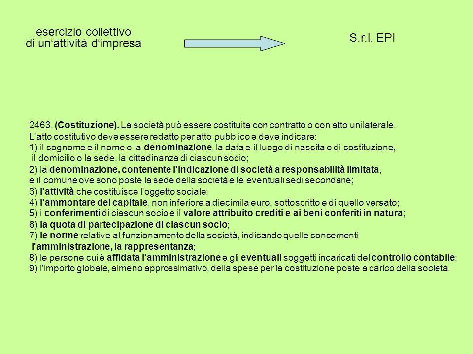 S.r.l. EPI esercizio collettivo di unattività dimpresa 2463. (Costituzione). La società può essere costituita con contratto o con atto unilaterale. L'