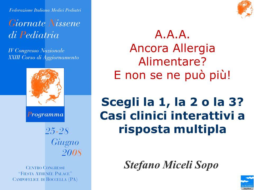 A.A.A. Ancora Allergia Alimentare? E non se ne può più! Scegli la 1, la 2 o la 3? Casi clinici interattivi a risposta multipla Stefano Miceli Sopo