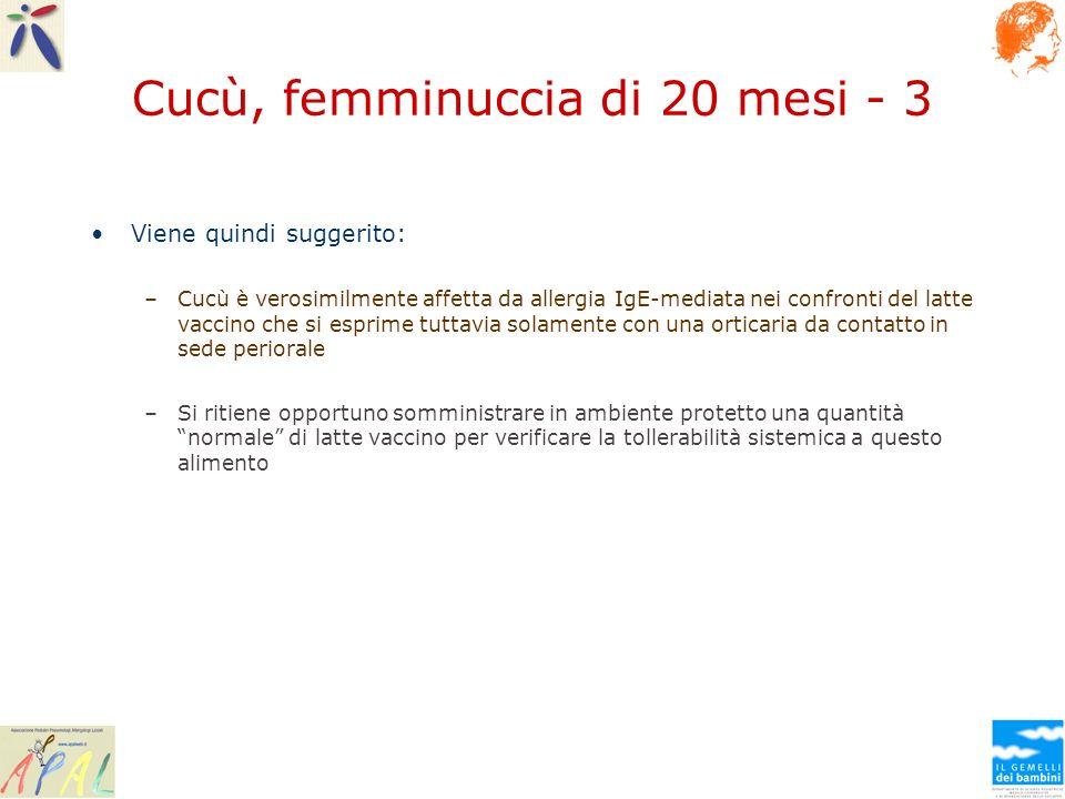 Cucù, femminuccia di 20 mesi - 3 Viene quindi suggerito: –Cucù è verosimilmente affetta da allergia IgE-mediata nei confronti del latte vaccino che si