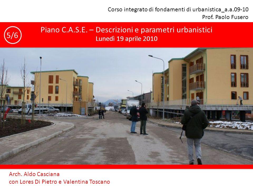 Corso integrato di fondamenti di urbanistica_a.a.09-10 Prof. Paolo Fusero Piano C.A.S.E. – Descrizioni e parametri urbanistici Lunedì 19 aprile 2010 A