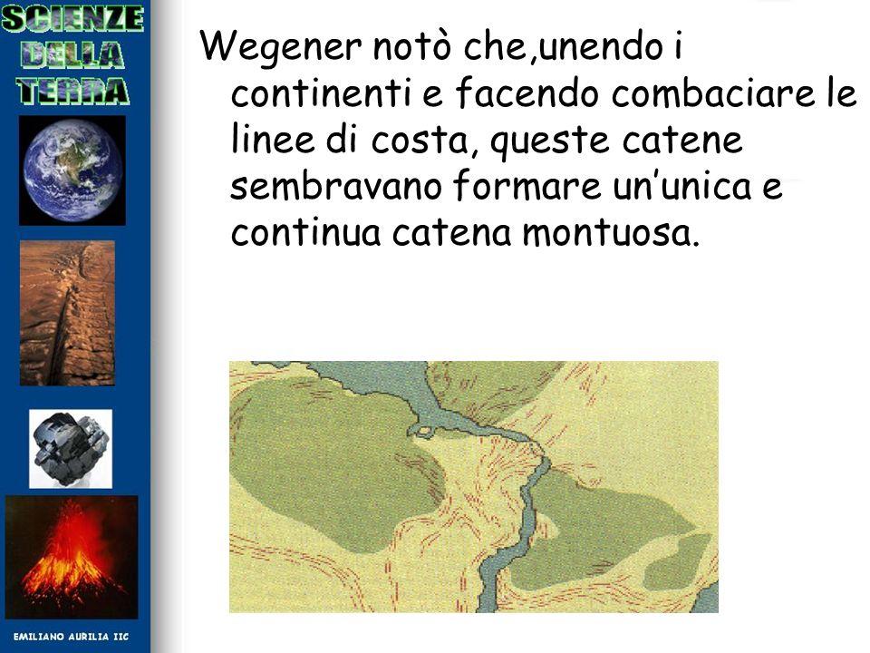 Wegener notò che,unendo i continenti e facendo combaciare le linee di costa, queste catene sembravano formare ununica e continua catena montuosa.