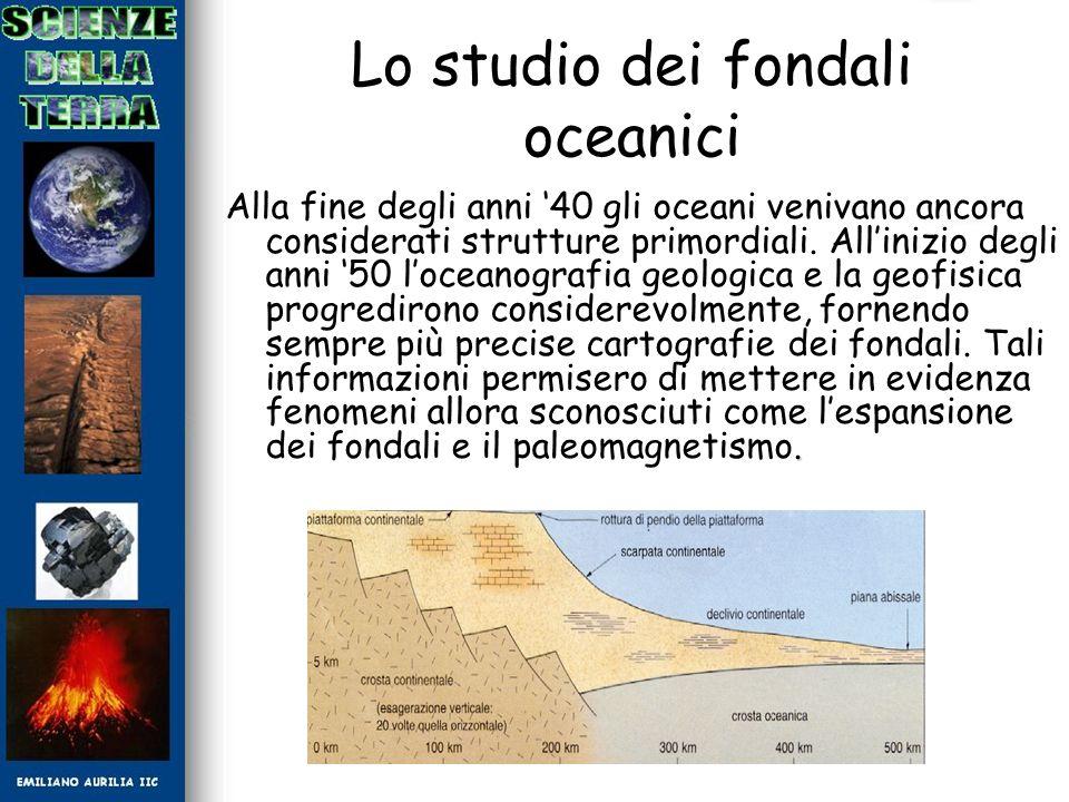 Lo studio dei fondali oceanici Alla fine degli anni 40 gli oceani venivano ancora considerati strutture primordiali. Allinizio degli anni 50 loceanogr