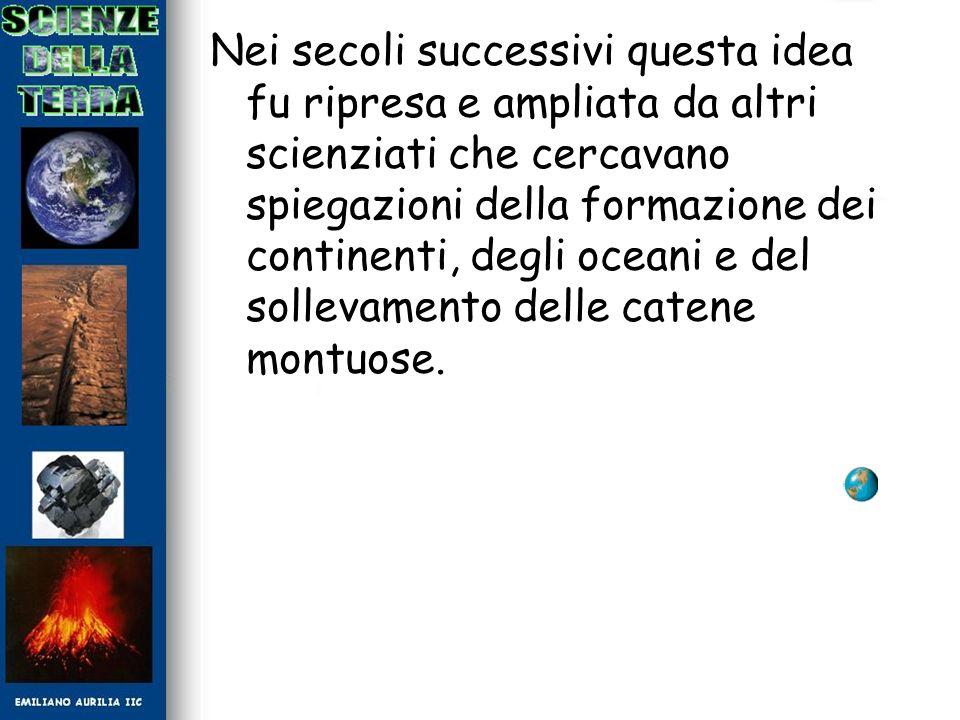 Nei secoli successivi questa idea fu ripresa e ampliata da altri scienziati che cercavano spiegazioni della formazione dei continenti, degli oceani e