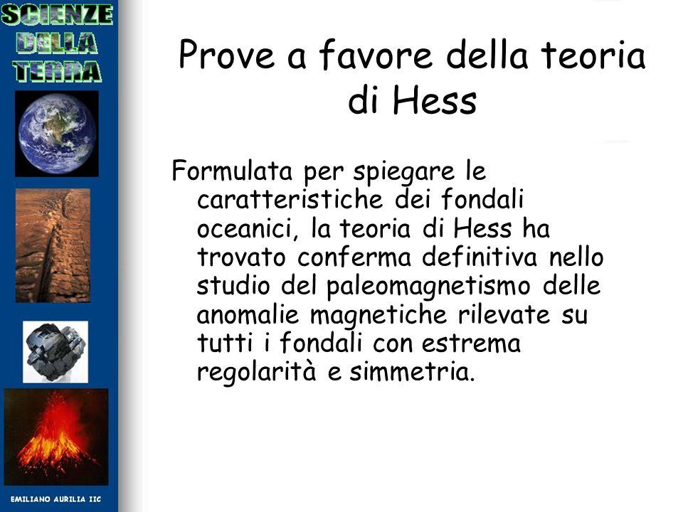 Prove a favore della teoria di Hess Formulata per spiegare le caratteristiche dei fondali oceanici, la teoria di Hess ha trovato conferma definitiva n