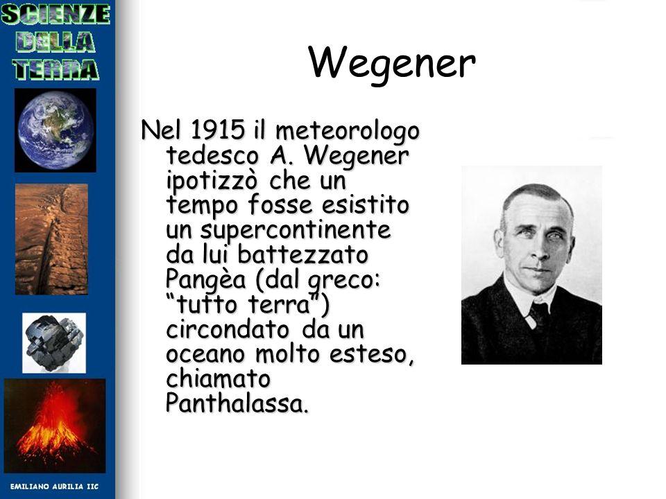 Wegener Nel 1915 il meteorologo tedesco A. Wegener ipotizzò che un tempo fosse esistito un supercontinente da lui battezzato Pangèa (dal greco: tutto