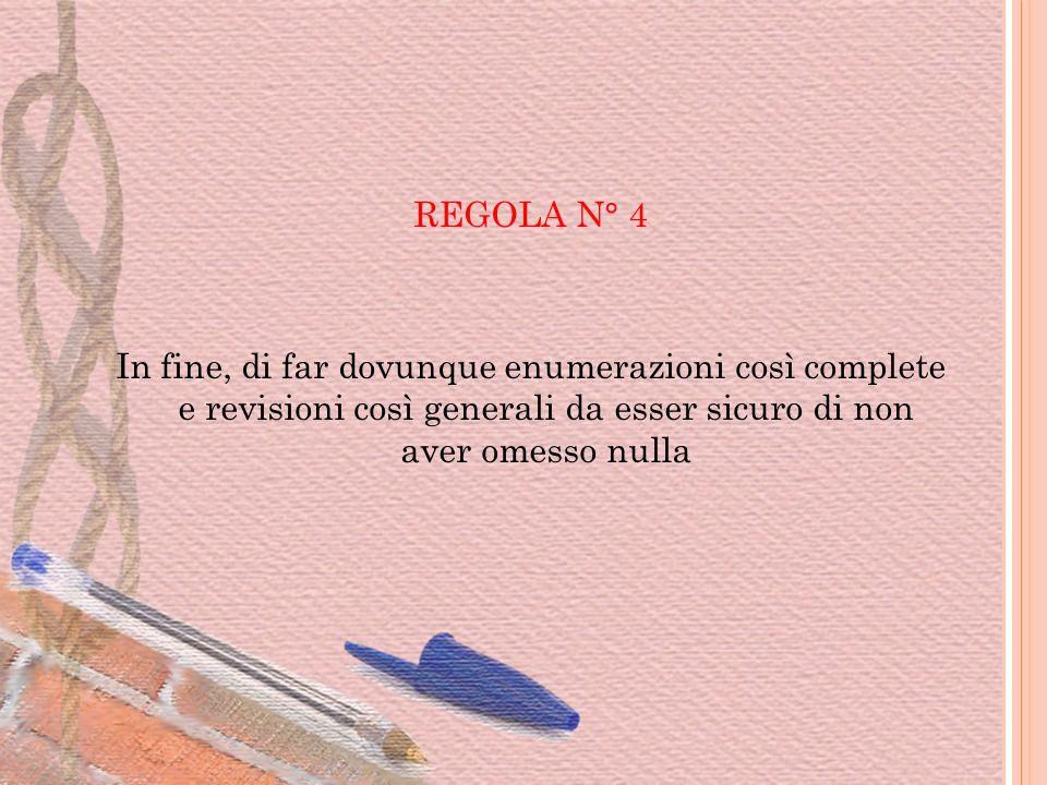 REGOLA N° 4 In fine, di far dovunque enumerazioni così complete e revisioni così generali da esser sicuro di non aver omesso nulla