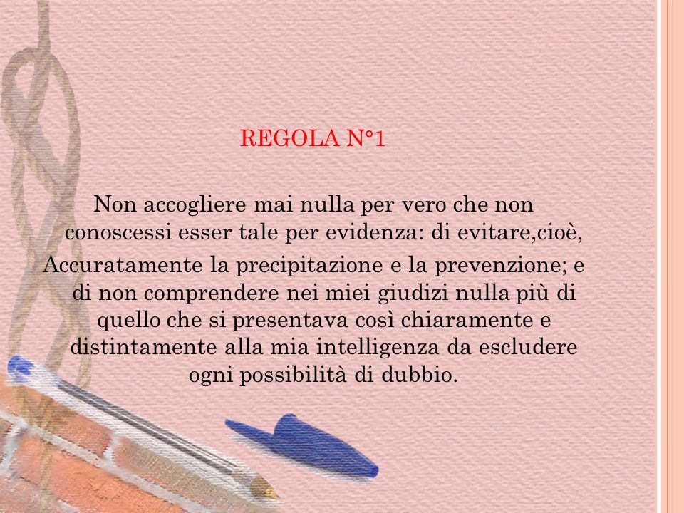 REGOLA N°1 Non accogliere mai nulla per vero che non conoscessi esser tale per evidenza: di evitare,cioè, Accuratamente la precipitazione e la prevenz