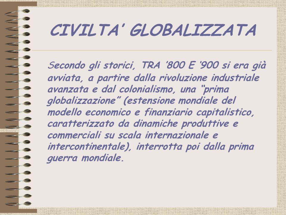 CIVILTA GLOBALIZZATA Secondo gli storici, TRA 800 E 900 si era già avviata, a partire dalla rivoluzione industriale avanzata e dal colonialismo, una p