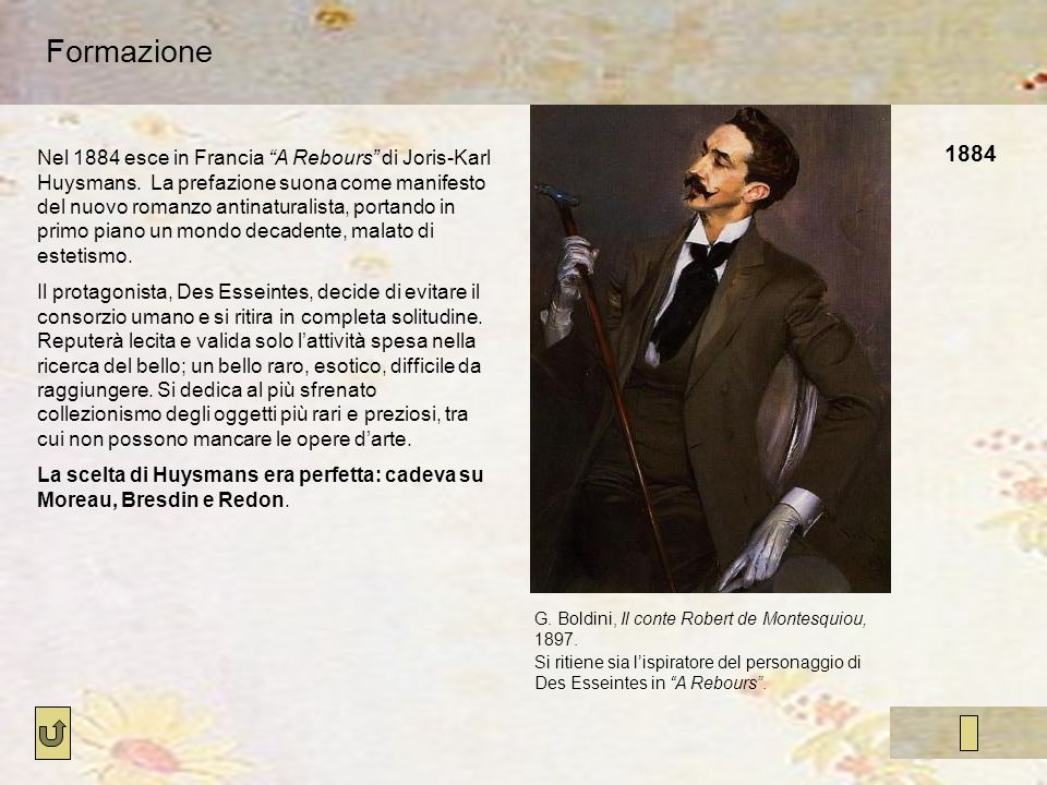 1884 Formazione Nel 1884 esce in Francia A Rebours di Joris-Karl Huysmans. La prefazione suona come manifesto del nuovo romanzo antinaturalista, porta