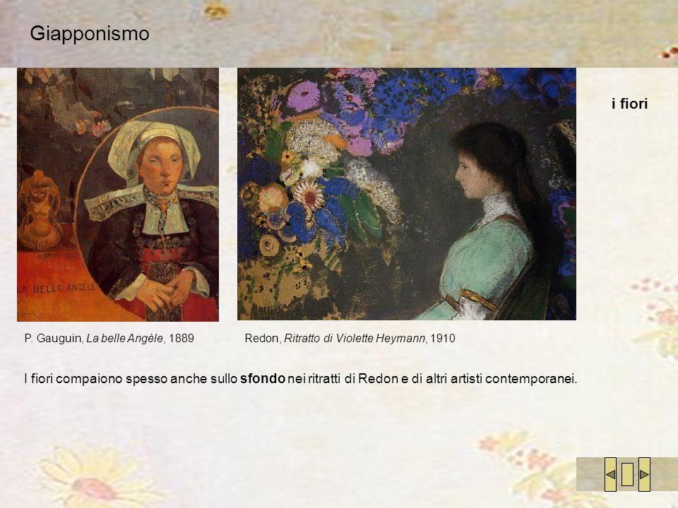 Giapponismo P. Gauguin, La belle Angèle, 1889Redon, Ritratto di Violette Heymann, 1910 I fiori compaiono spesso anche sullo sfondo nei ritratti di Red
