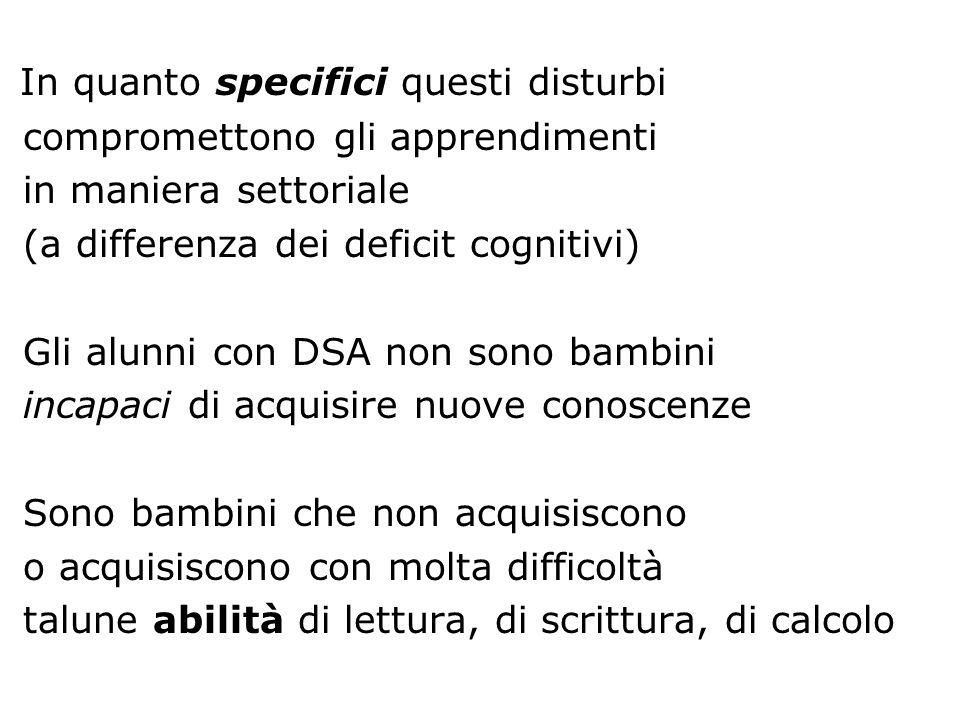 In quanto specifici questi disturbi compromettono gli apprendimenti in maniera settoriale (a differenza dei deficit cognitivi) Gli alunni con DSA non
