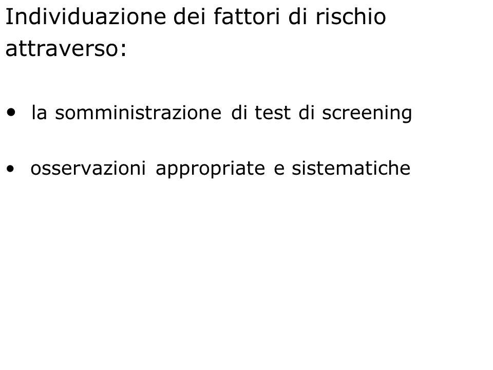 Individuazione dei fattori di rischio attraverso: la somministrazione di test di screening osservazioni appropriate e sistematiche