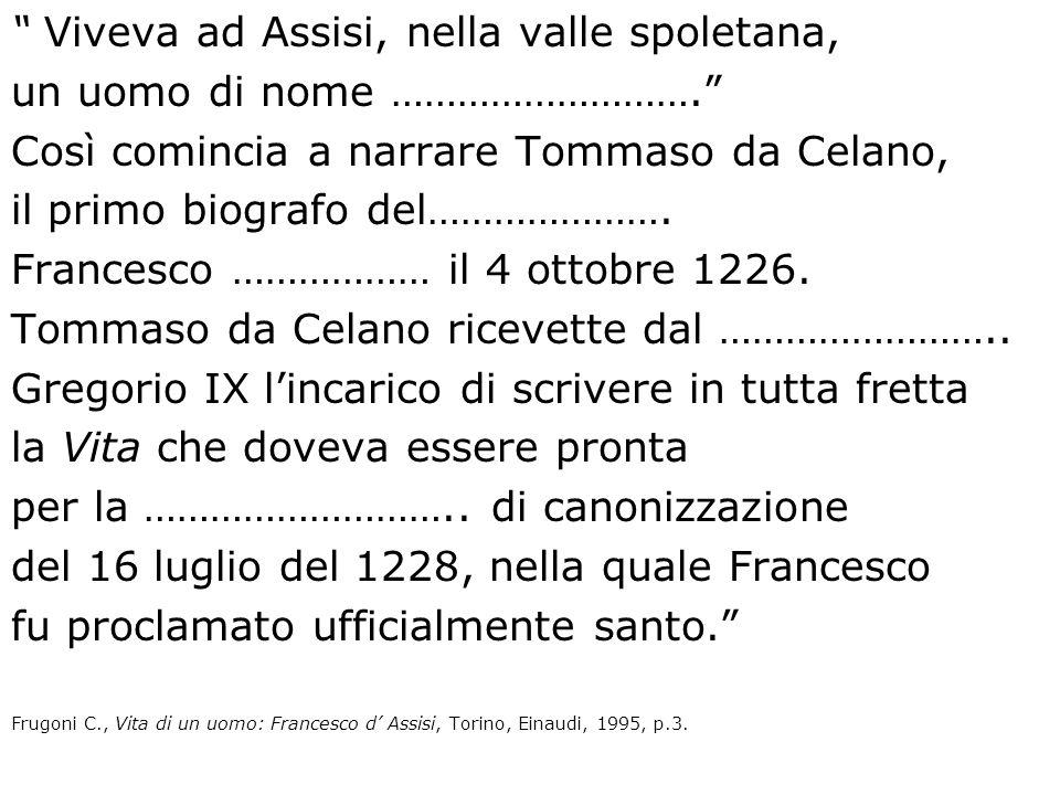 Viveva ad Assisi, nella valle spoletana, un uomo di nome ………………………. Così comincia a narrare Tommaso da Celano, il primo biografo del…………………. Francesco