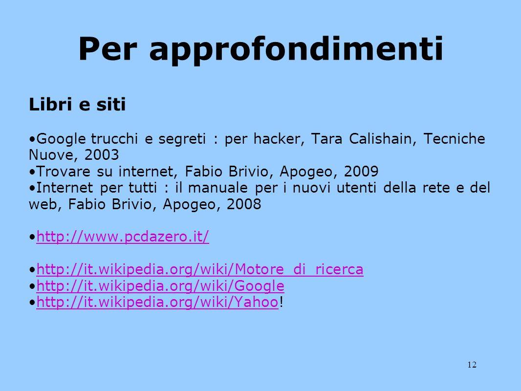 12 Per approfondimenti Libri e siti Google trucchi e segreti : per hacker, Tara Calishain, Tecniche Nuove, 2003 Trovare su internet, Fabio Brivio, Apo