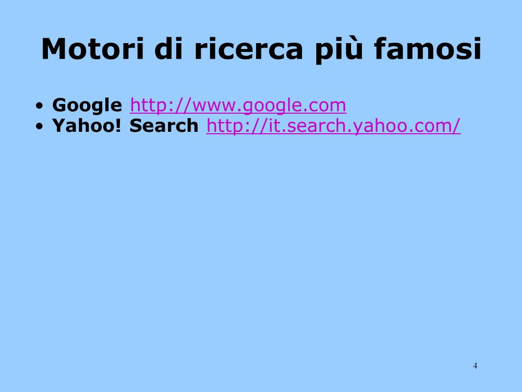 4 Motori di ricerca più famosi Google http://www.google.comhttp://www.google.com Yahoo! Search http://it.search.yahoo.com/http://it.search.yahoo.com/