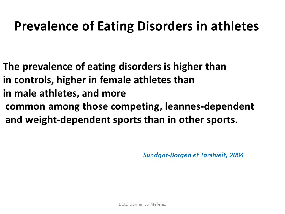 Prevalence of Eating Disorders in athletes The prevalence of eating disorders is higher than in controls, higher in female athletes than in male athle