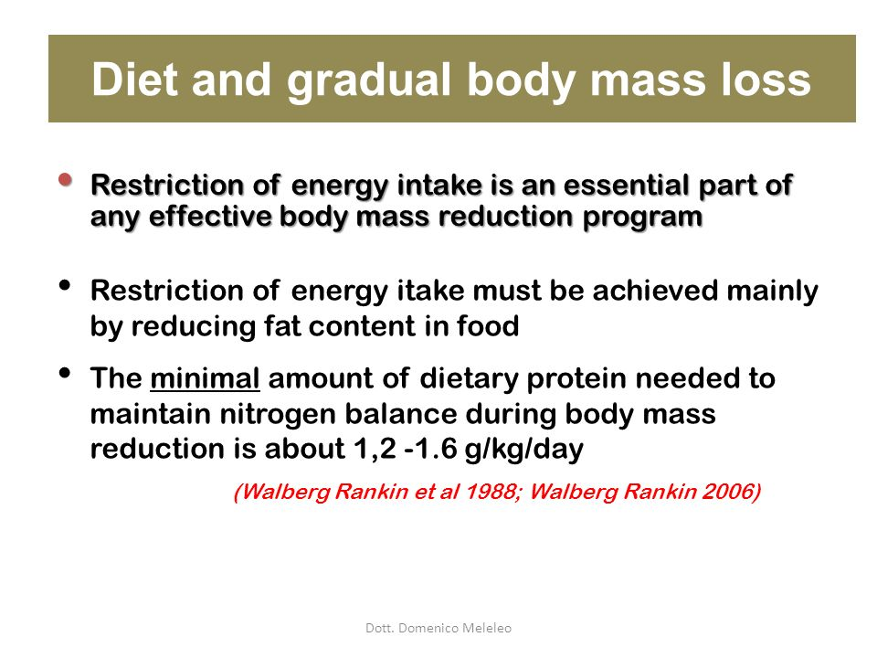 Diet and gradual body mass loss Restriction of energy itake must be achieved mainly by reducing fat content in food The minimal amount of dietary prot