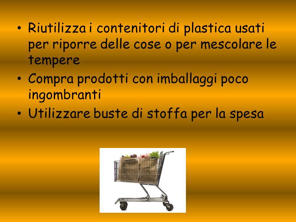 Riutilizza i contenitori di plastica usati per riporre delle cose o per mescolare le tempere Compra prodotti con imballaggi poco ingombranti Utilizzar