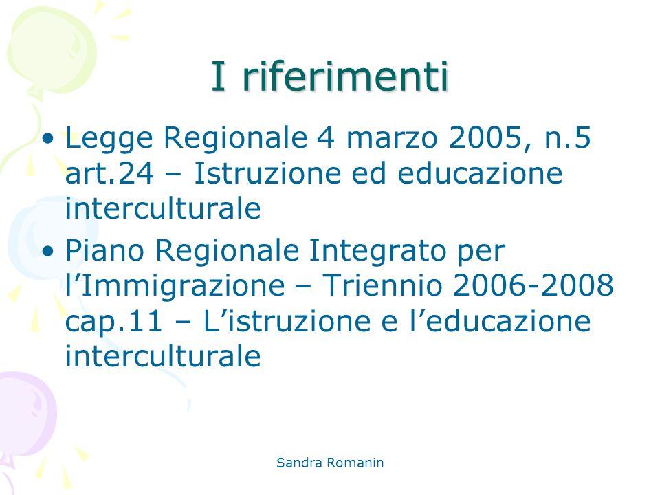 Sandra Romanin I riferimenti Legge Regionale 4 marzo 2005, n.5 art.24 – Istruzione ed educazione interculturale Piano Regionale Integrato per lImmigra