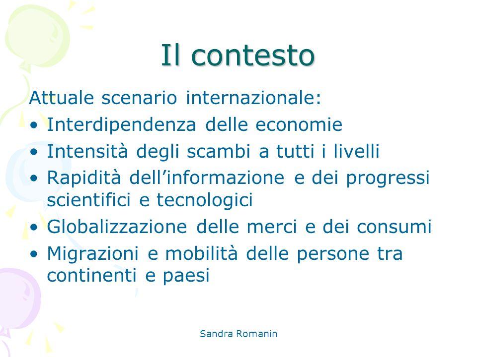 Sandra Romanin Il contesto Attuale scenario internazionale: Interdipendenza delle economie Intensità degli scambi a tutti i livelli Rapidità dellinfor