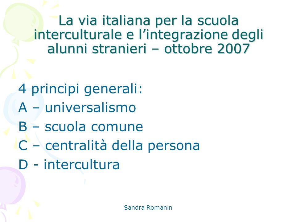 Sandra Romanin La via italiana per la scuola interculturale e lintegrazione degli alunni stranieri – ottobre 2007 4 principi generali: A – universalis