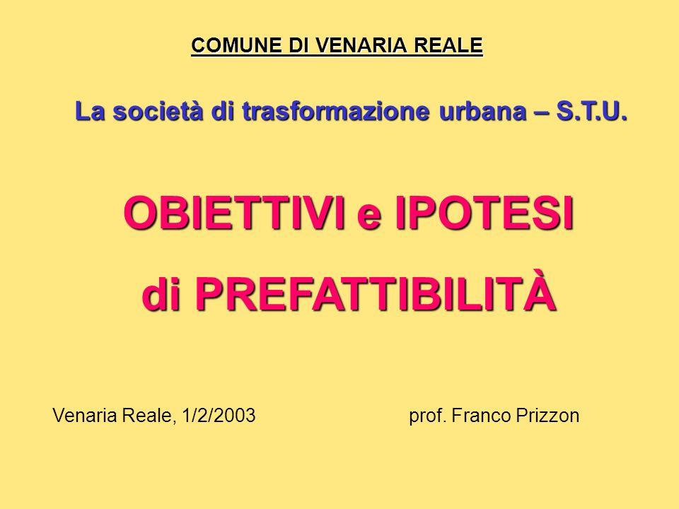 COMUNE DI VENARIA REALE La società di trasformazione urbana – S.T.U. prof. Franco PrizzonVenaria Reale, 1/2/2003 OBIETTIVI e IPOTESI di PREFATTIBILITÀ
