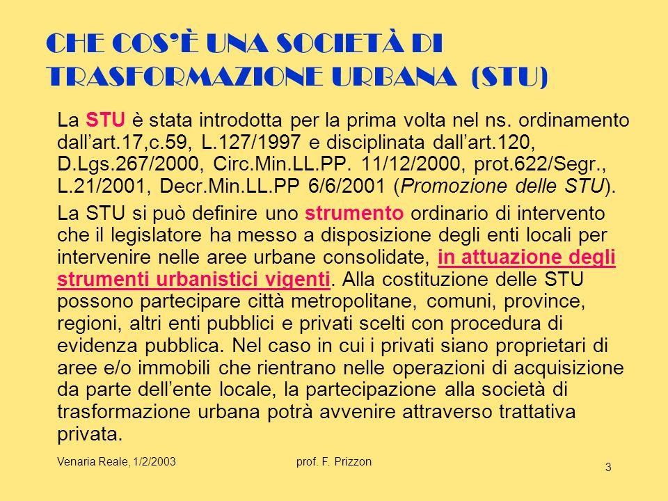 Venaria Reale, 1/2/2003prof. F. Prizzon 3 CHE COSÈ UNA SOCIETÀ DI TRASFORMAZIONE URBANA (STU) La STU è stata introdotta per la prima volta nel ns. ord