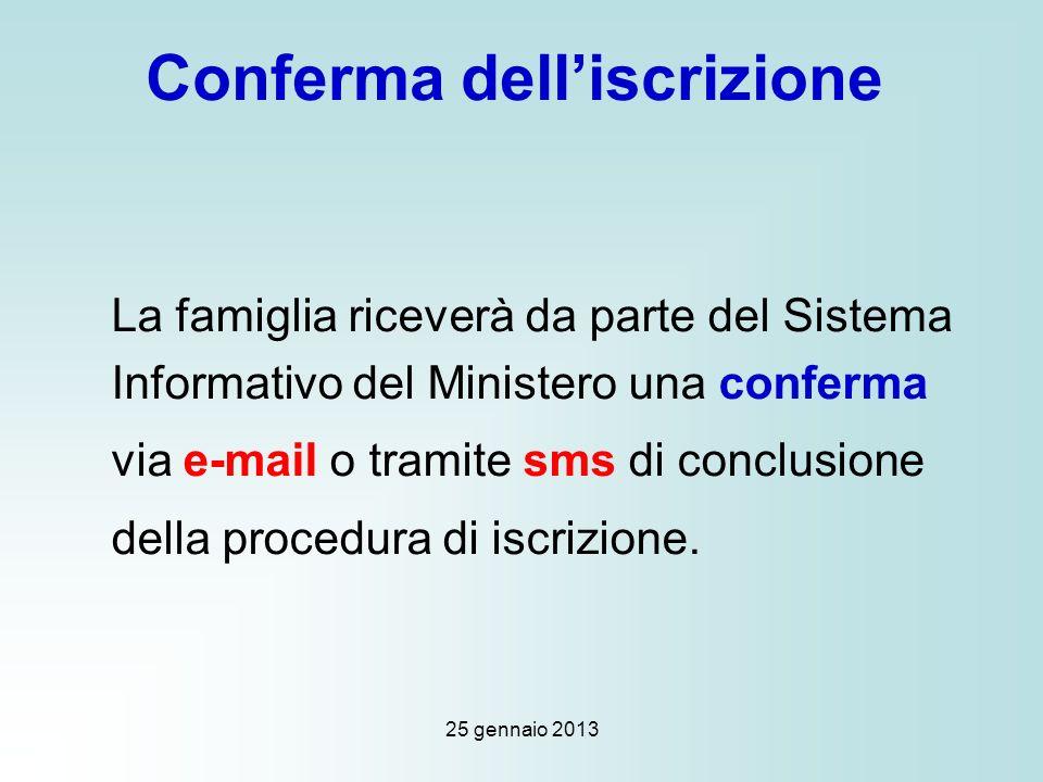 25 gennaio 2013 Conferma delliscrizione La famiglia riceverà da parte del Sistema Informativo del Ministero una conferma via e-mail o tramite sms di conclusione della procedura di iscrizione.