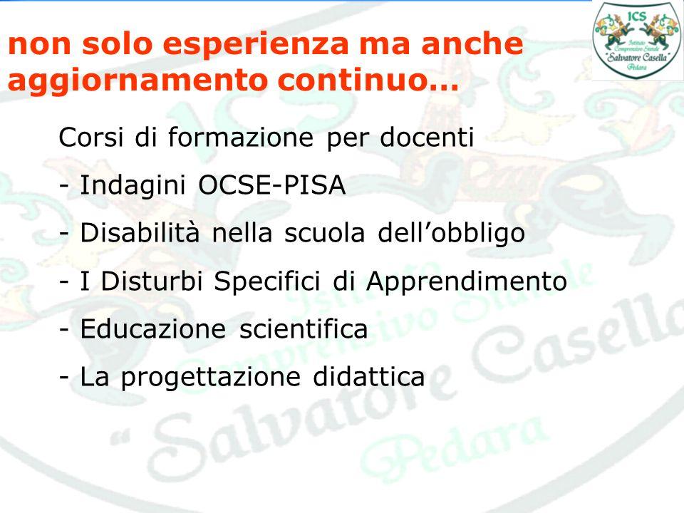 non solo esperienza ma anche aggiornamento continuo… Corsi di formazione per docenti - Indagini OCSE-PISA - Disabilità nella scuola dellobbligo - I Disturbi Specifici di Apprendimento - Educazione scientifica - La progettazione didattica
