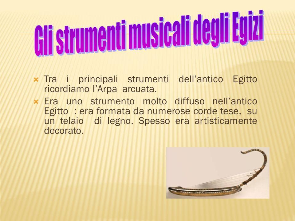 Tra i principali strumenti dellantico Egitto ricordiamo lArpa arcuata. Era uno strumento molto diffuso nellantico Egitto : era formata da numerose cor