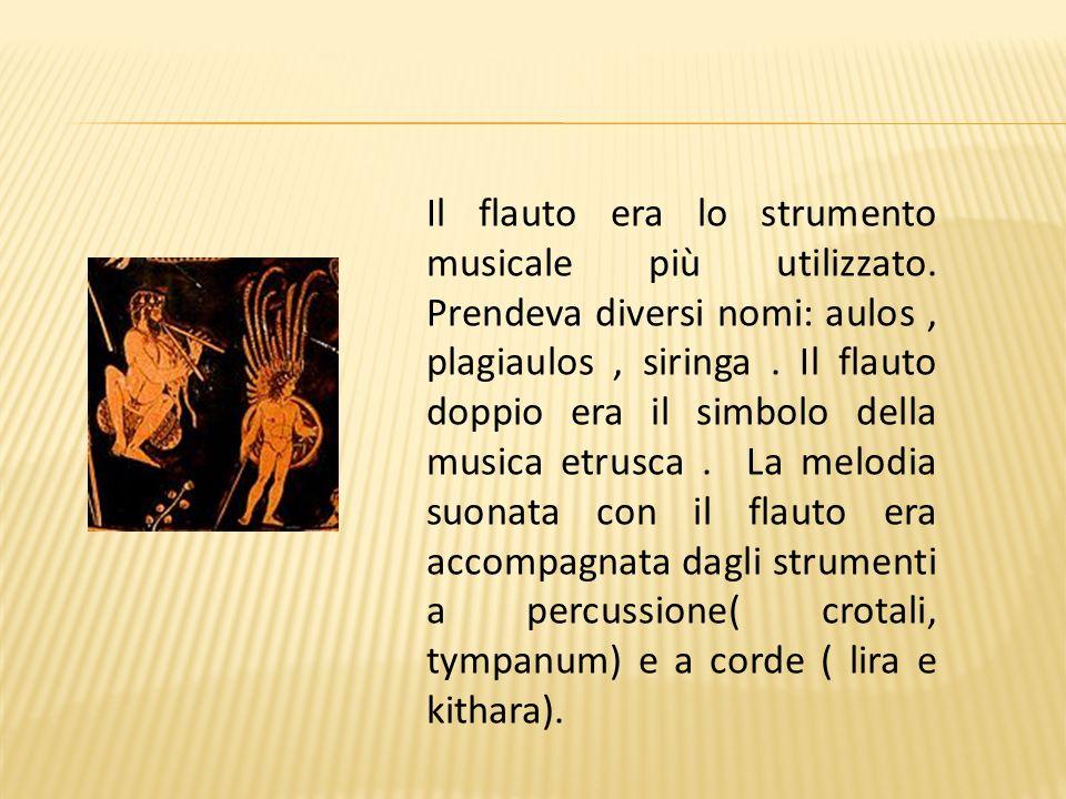 Il flauto era lo strumento musicale più utilizzato. Prendeva diversi nomi: aulos, plagiaulos, siringa. Il flauto doppio era il simbolo della musica et
