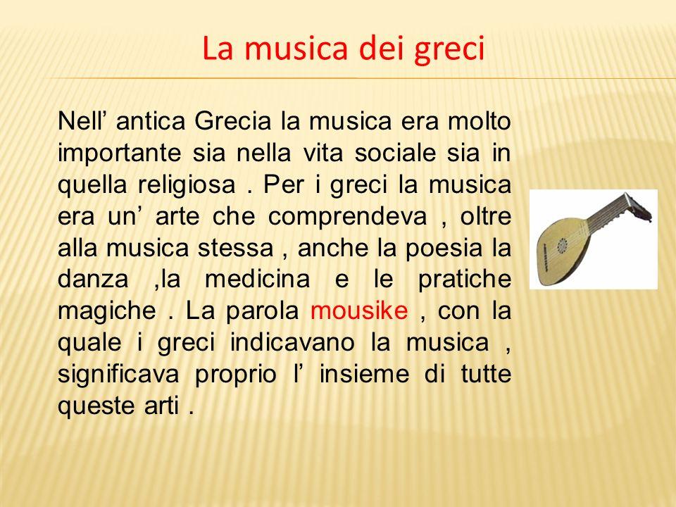 La musica dei greci Nell antica Grecia la musica era molto importante sia nella vita sociale sia in quella religiosa. Per i greci la musica era un art