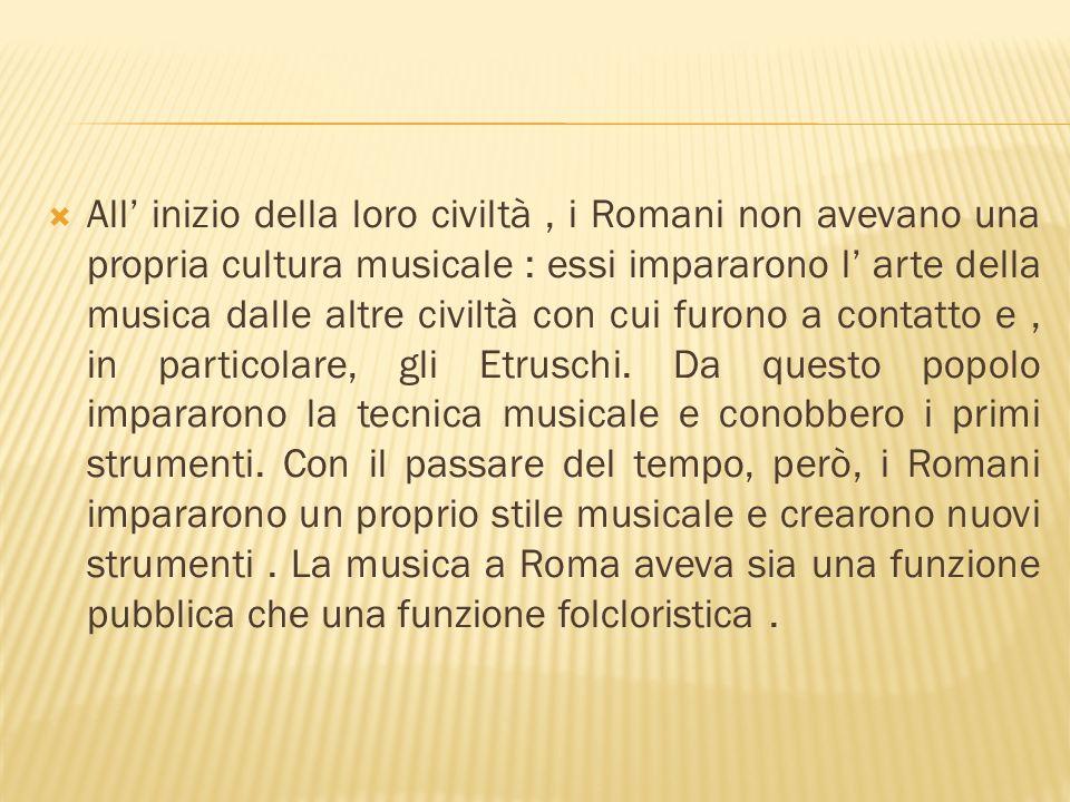All inizio della loro civiltà, i Romani non avevano una propria cultura musicale : essi impararono l arte della musica dalle altre civiltà con cui fur