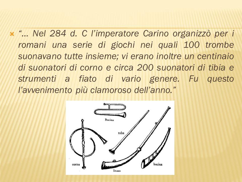 … Nel 284 d. C limperatore Carino organizzò per i romani una serie di giochi nei quali 100 trombe suonavano tutte insieme; vi erano inoltre un centina