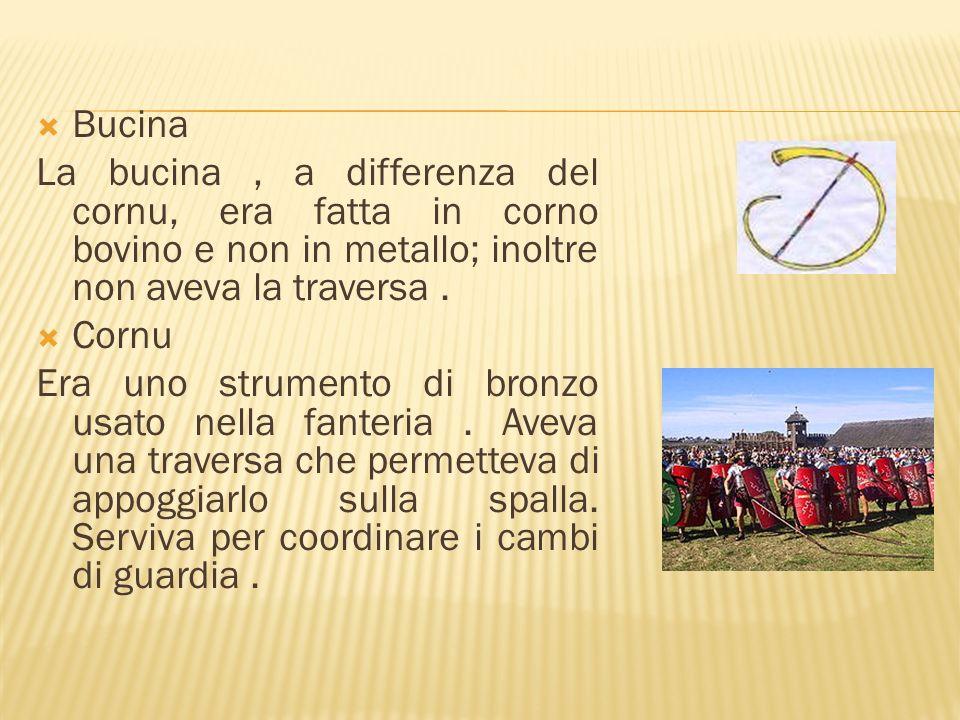 Bucina La bucina, a differenza del cornu, era fatta in corno bovino e non in metallo; inoltre non aveva la traversa. Cornu Era uno strumento di bronzo